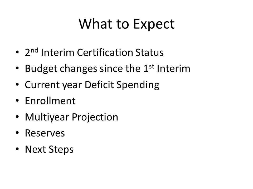 What to Expect 2 nd Interim Certification Status Budget changes since the 1 st Interim Current year Deficit Spending Enrollment Multiyear Projection Reserves Next Steps