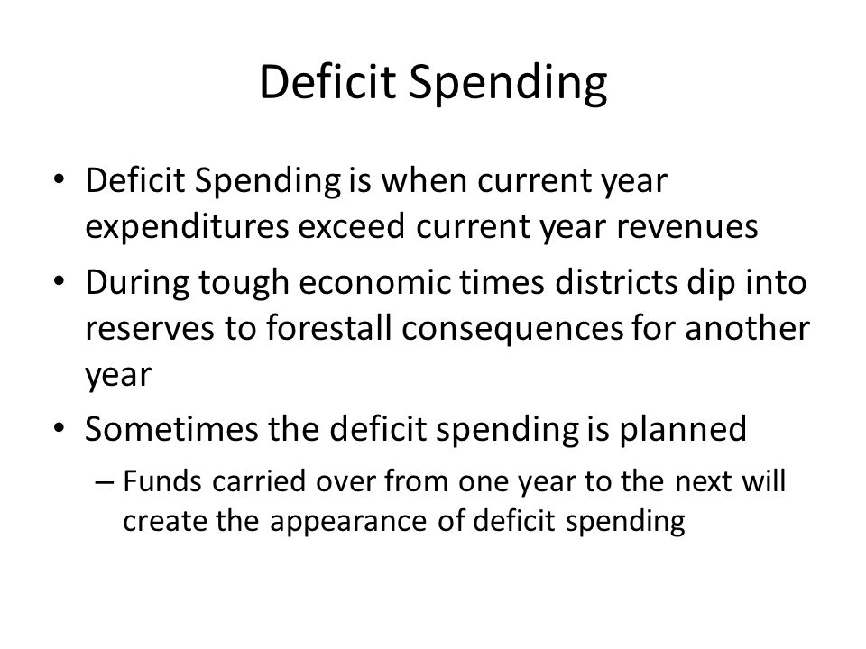 Deficit Spending Deficit Spending is when current year expenditures exceed current year revenues During tough economic times districts dip into reserves to forestall consequences for another year Sometimes the deficit spending is planned – Funds carried over from one year to the next will create the appearance of deficit spending
