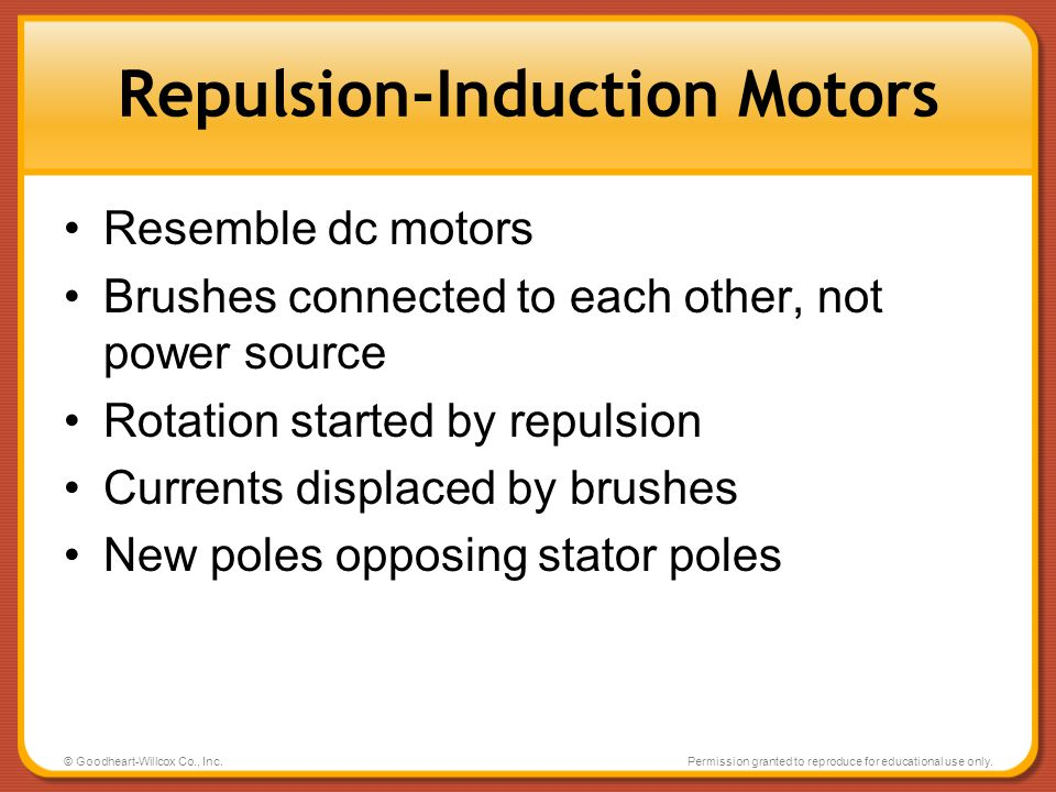 © Goodheart-Willcox Co., Inc.Permission granted to reproduce for educational use only. Repulsion-Induction Motors Resemble dc motors Brushes connected