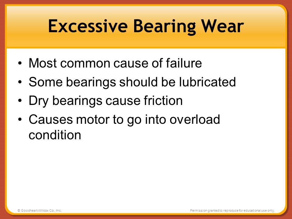 © Goodheart-Willcox Co., Inc.Permission granted to reproduce for educational use only. Excessive Bearing Wear Most common cause of failure Some bearin