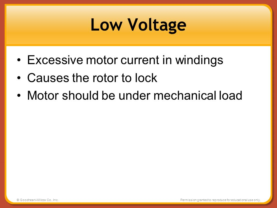 © Goodheart-Willcox Co., Inc.Permission granted to reproduce for educational use only. Low Voltage Excessive motor current in windings Causes the roto