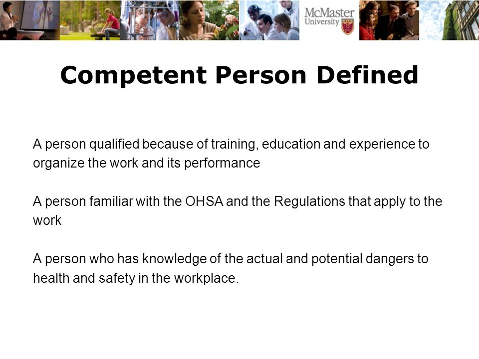 Competent Person Defined The Campaign for McMaster University A person qualified because of training, education and experience to organize the work and its performance A person familiar with the OHSA and the Regulations that apply to the work A person who has knowledge of the actual and potential dangers to health and safety in the workplace.