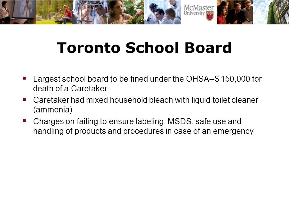 Toronto School Board  Largest school board to be fined under the OHSA--$ 150,000 for death of a Caretaker  Caretaker had mixed household bleach with liquid toilet cleaner (ammonia)  Charges on failing to ensure labeling, MSDS, safe use and handling of products and procedures in case of an emergency