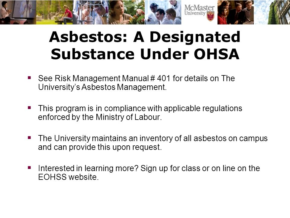 Asbestos: A Designated Substance Under OHSA  See Risk Management Manual # 401 for details on The University's Asbestos Management.  This program is