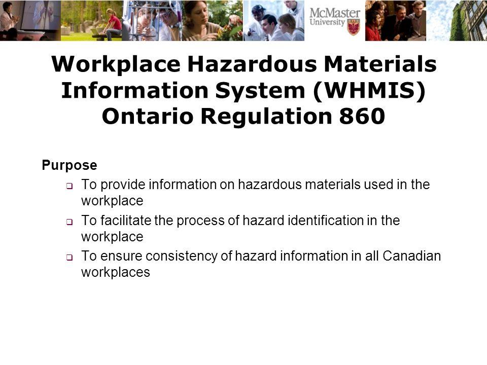 Workplace Hazardous Materials Information System (WHMIS) Ontario Regulation 860 Purpose  To provide information on hazardous materials used in the workplace  To facilitate the process of hazard identification in the workplace  To ensure consistency of hazard information in all Canadian workplaces