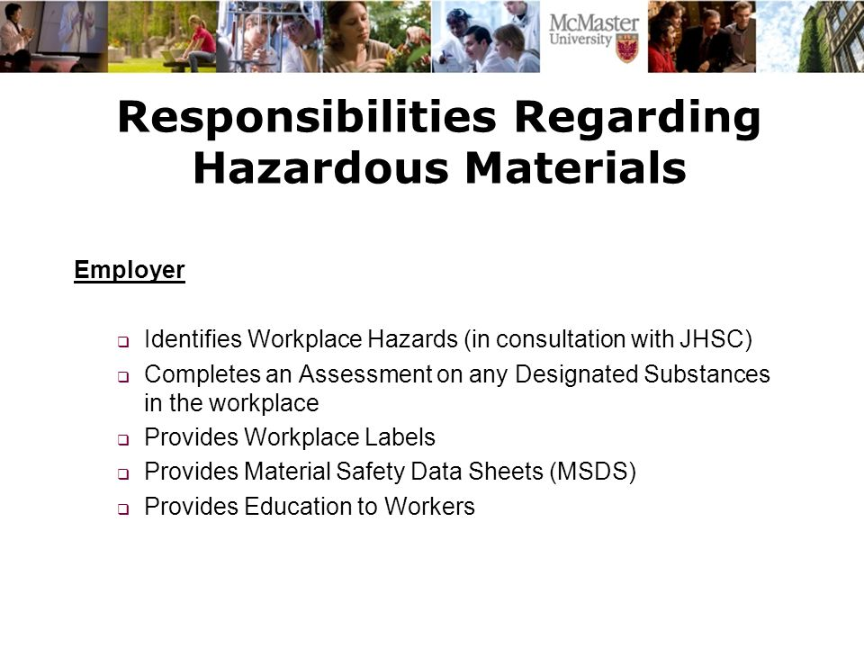 Responsibilities Regarding Hazardous Materials Employer  Identifies Workplace Hazards (in consultation with JHSC)  Completes an Assessment on any De