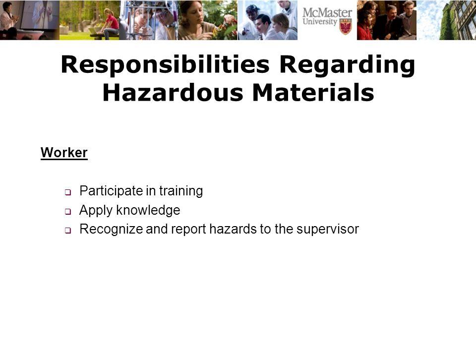 Responsibilities Regarding Hazardous Materials Worker  Participate in training  Apply knowledge  Recognize and report hazards to the supervisor