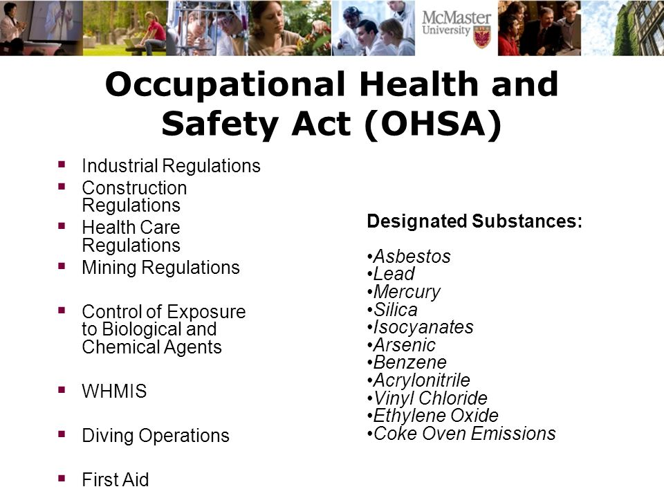 Occupational Health and Safety Act (OHSA)  Industrial Regulations  Construction Regulations  Health Care Regulations  Mining Regulations  Control of Exposure to Biological and Chemical Agents  WHMIS  Diving Operations  First Aid Designated Substances: Asbestos Lead Mercury Silica Isocyanates Arsenic Benzene Acrylonitrile Vinyl Chloride Ethylene Oxide Coke Oven Emissions