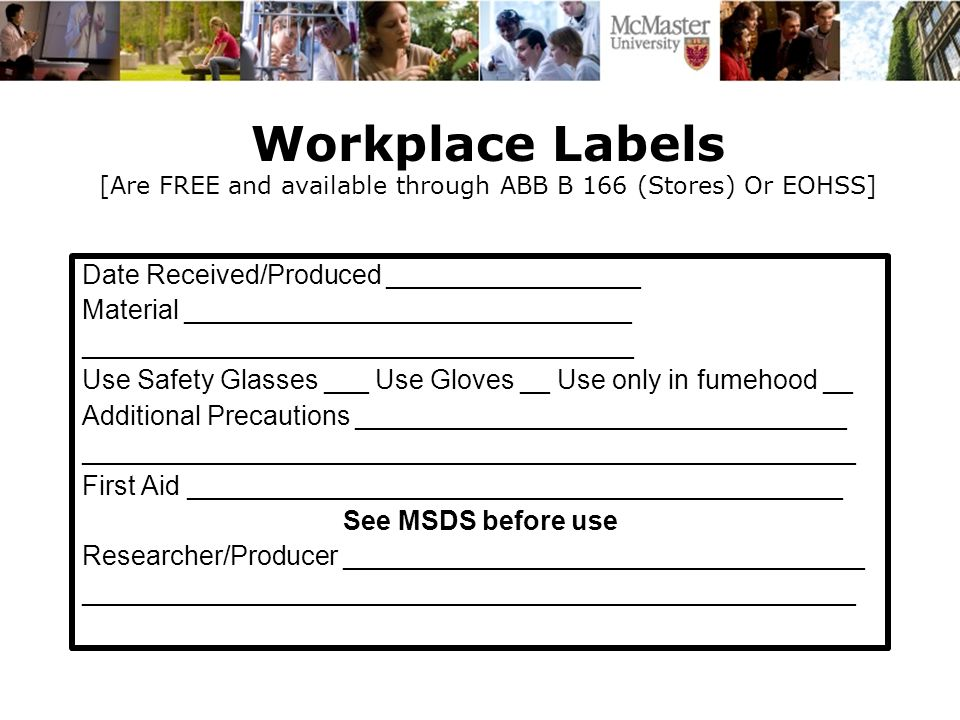 Workplace Labels [Are FREE and available through ABB B 166 (Stores) Or EOHSS] Date Received/Produced _________________ Material ______________________________ _____________________________________ Use Safety Glasses ___ Use Gloves __ Use only in fumehood __ Additional Precautions _________________________________ ____________________________________________________ First Aid ____________________________________________ See MSDS before use Researcher/Producer ___________________________________ ____________________________________________________
