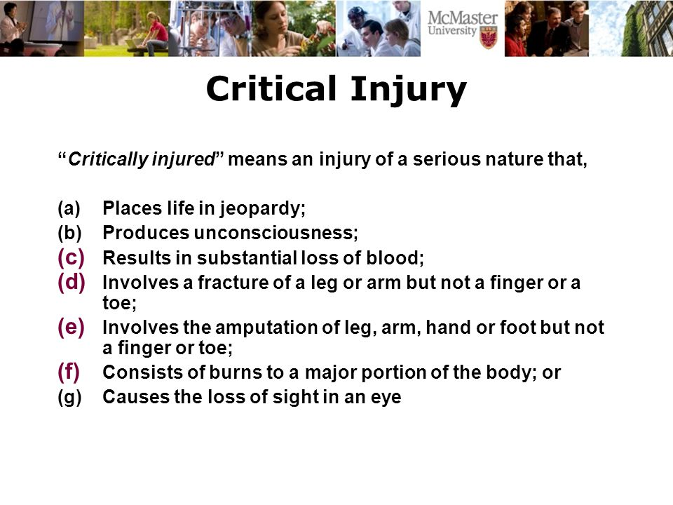 Critical Injury Critically injured means an injury of a serious nature that, (a)Places life in jeopardy; (b)Produces unconsciousness; (c) Results in substantial loss of blood; (d) Involves a fracture of a leg or arm but not a finger or a toe; (e) Involves the amputation of leg, arm, hand or foot but not a finger or toe; (f) Consists of burns to a major portion of the body; or (g)Causes the loss of sight in an eye