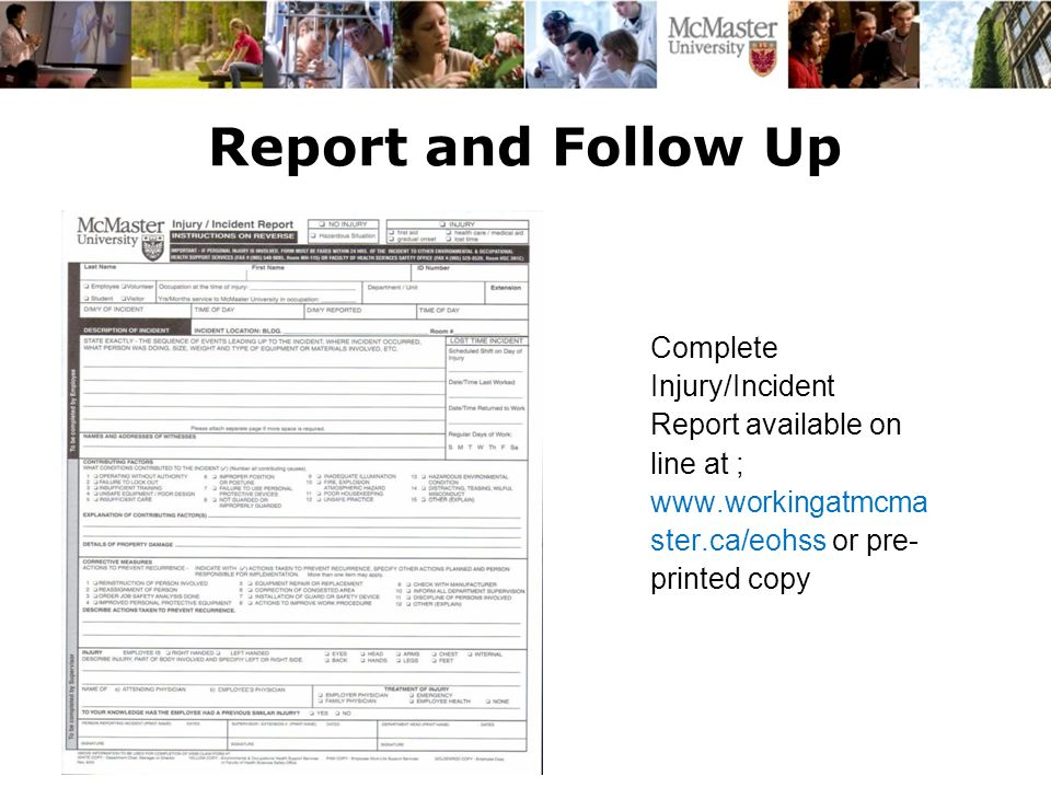 Report and Follow Up Complete Injury/Incident Report available on line at ; www.workingatmcma ster.ca/eohss or pre- printed copy