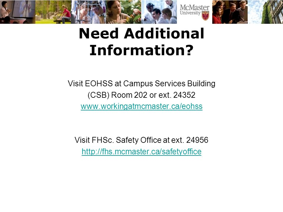 Need Additional Information? Visit EOHSS at Campus Services Building (CSB) Room 202 or ext. 24352 www.workingatmcmaster.ca/eohss Visit FHSc. Safety Of