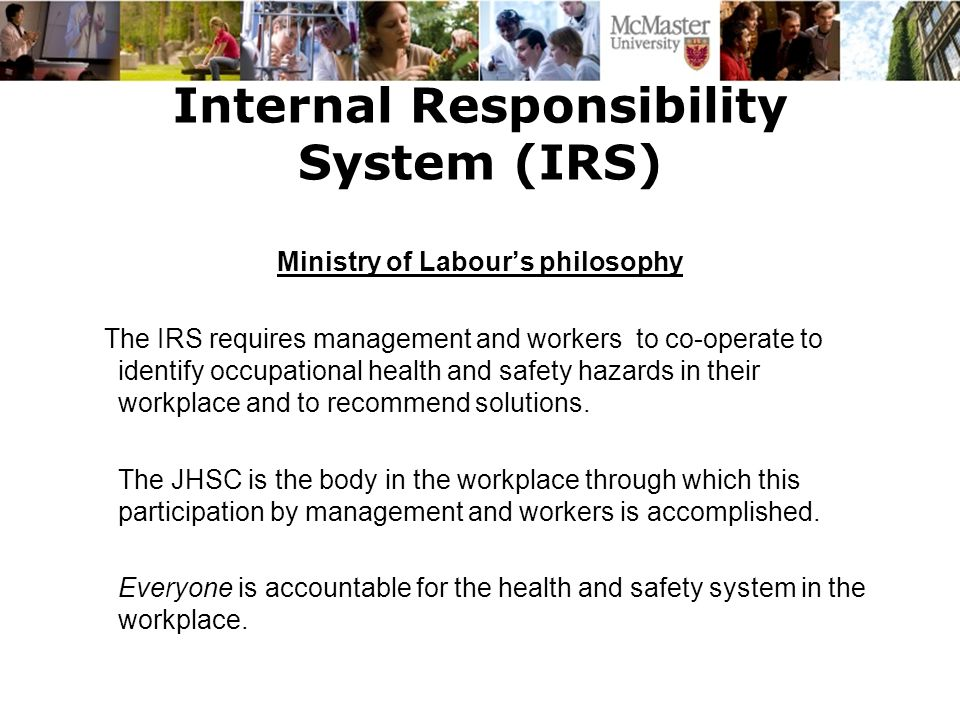 Internal Responsibility System (IRS) Ministry of Labour's philosophy The IRS requires management and workers to co-operate to identify occupational health and safety hazards in their workplace and to recommend solutions.