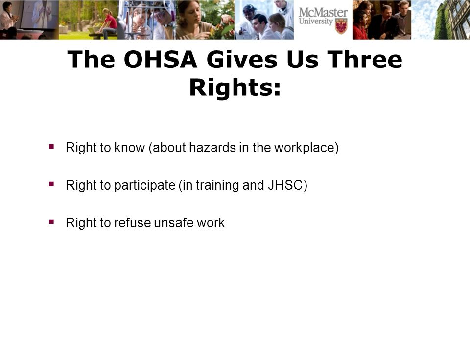 The OHSA Gives Us Three Rights:  Right to know (about hazards in the workplace)  Right to participate (in training and JHSC)  Right to refuse unsaf