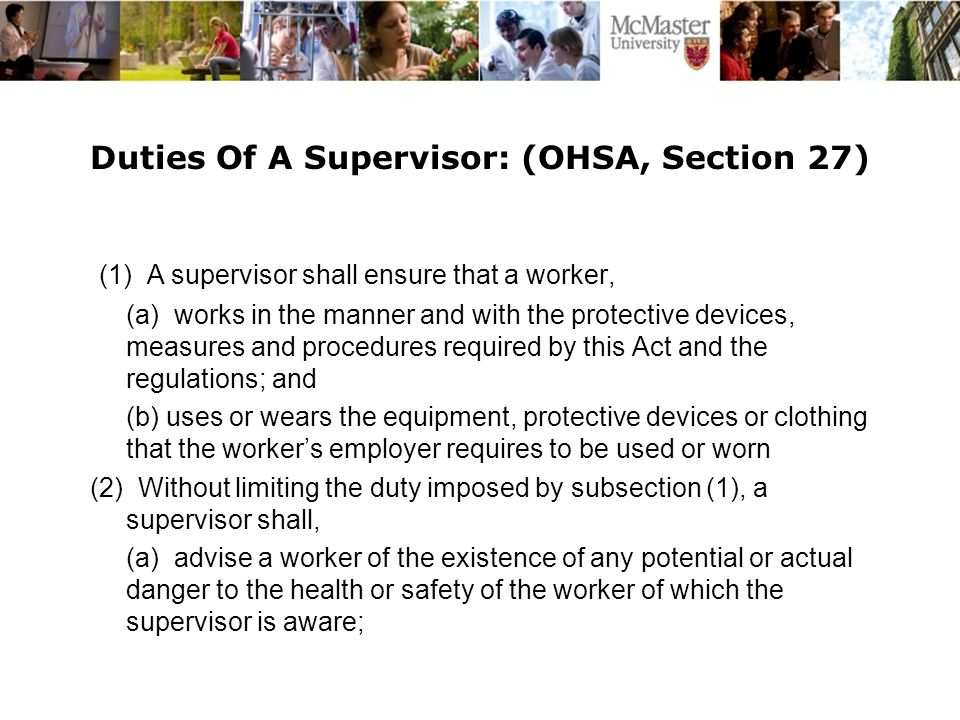 Duties Of A Supervisor: (OHSA, Section 27) (1) A supervisor shall ensure that a worker, (a) works in the manner and with the protective devices, measures and procedures required by this Act and the regulations; and (b) uses or wears the equipment, protective devices or clothing that the worker's employer requires to be used or worn (2) Without limiting the duty imposed by subsection (1), a supervisor shall, (a) advise a worker of the existence of any potential or actual danger to the health or safety of the worker of which the supervisor is aware;