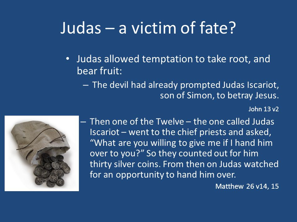Judas – a victim of fate? Judas allowed temptation to take root, and bear fruit: – The devil had already prompted Judas Iscariot, son of Simon, to bet