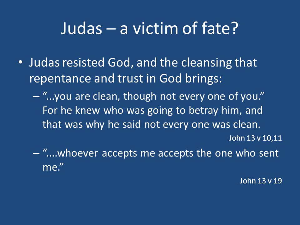 """Judas – a victim of fate? Judas resisted God, and the cleansing that repentance and trust in God brings: – """"...you are clean, though not every one of"""