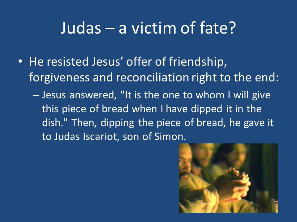 Judas – a victim of fate? He resisted Jesus' offer of friendship, forgiveness and reconciliation right to the end: – Jesus answered,