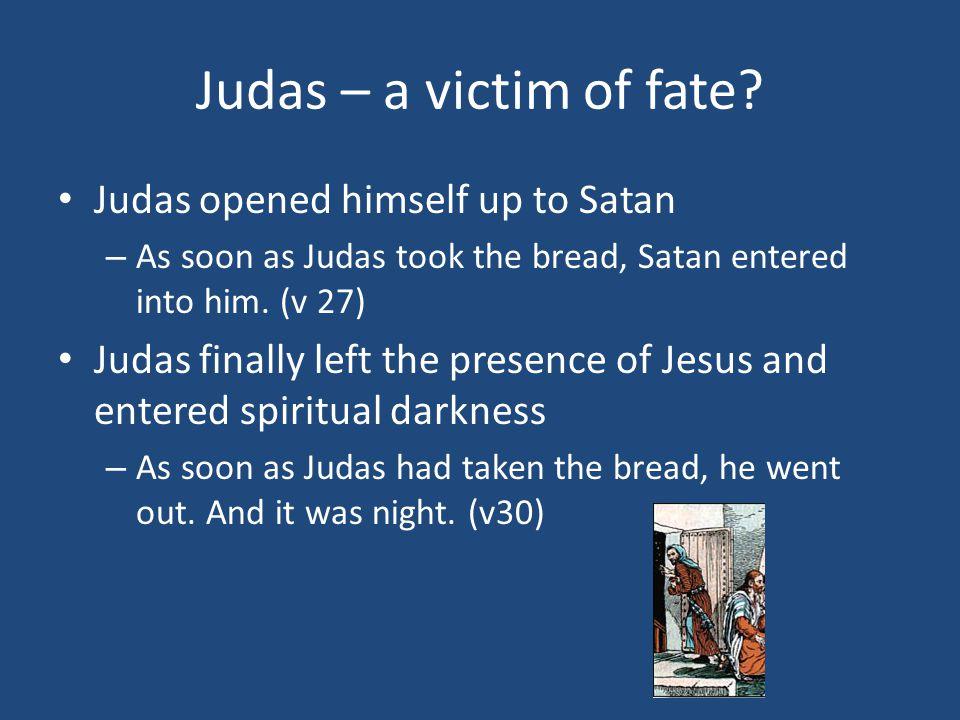 Judas – a victim of fate? Judas opened himself up to Satan – As soon as Judas took the bread, Satan entered into him. (v 27) Judas finally left the pr