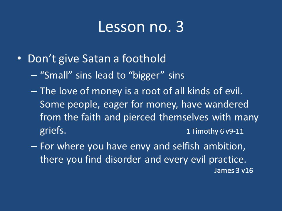 """Lesson no. 3 Don't give Satan a foothold – """"Small"""" sins lead to """"bigger"""" sins – The love of money is a root of all kinds of evil. Some people, eager f"""
