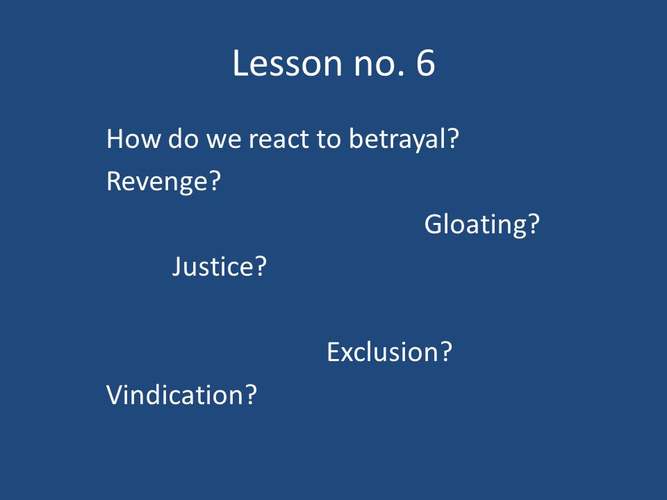 Lesson no. 6 How do we react to betrayal? Revenge? Gloating? Justice? Exclusion? Vindication?