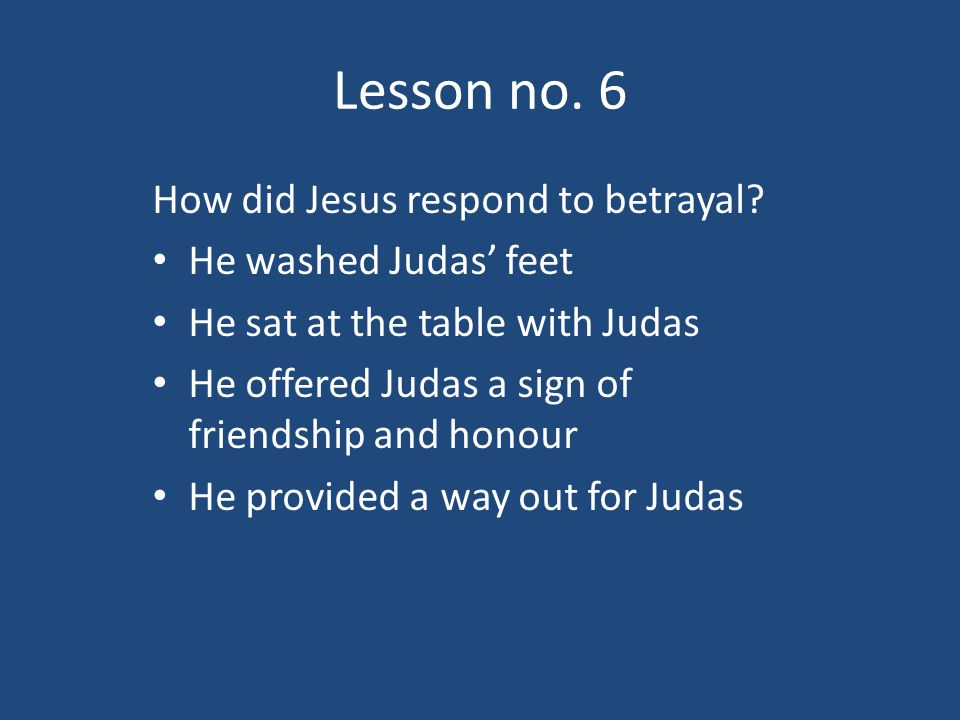 Lesson no. 6 How did Jesus respond to betrayal.