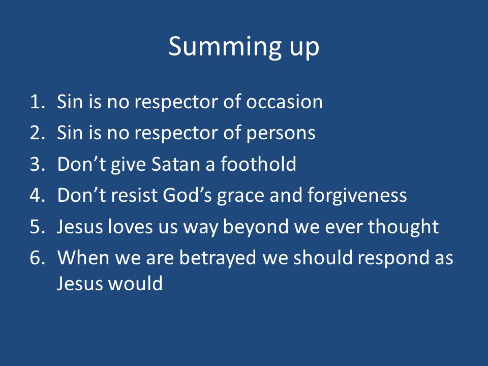 Summing up 1.Sin is no respector of occasion 2.Sin is no respector of persons 3.Don't give Satan a foothold 4.Don't resist God's grace and forgiveness