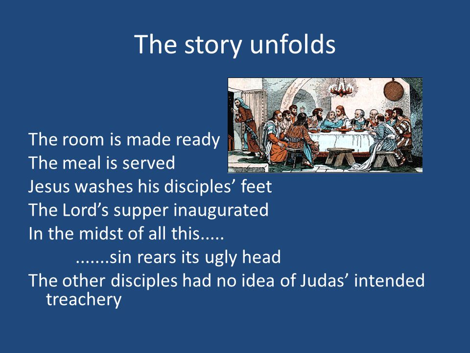 The story unfolds The room is made ready The meal is served Jesus washes his disciples' feet The Lord's supper inaugurated In the midst of all this............sin rears its ugly head The other disciples had no idea of Judas' intended treachery