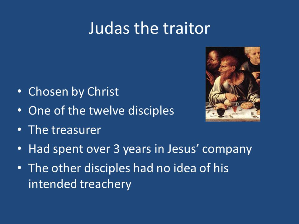 Judas the traitor Chosen by Christ One of the twelve disciples The treasurer Had spent over 3 years in Jesus' company The other disciples had no idea of his intended treachery
