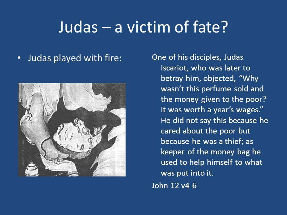 """Judas – a victim of fate? Judas played with fire: One of his disciples, Judas Iscariot, who was later to betray him, objected, """"Why wasn't this perfum"""