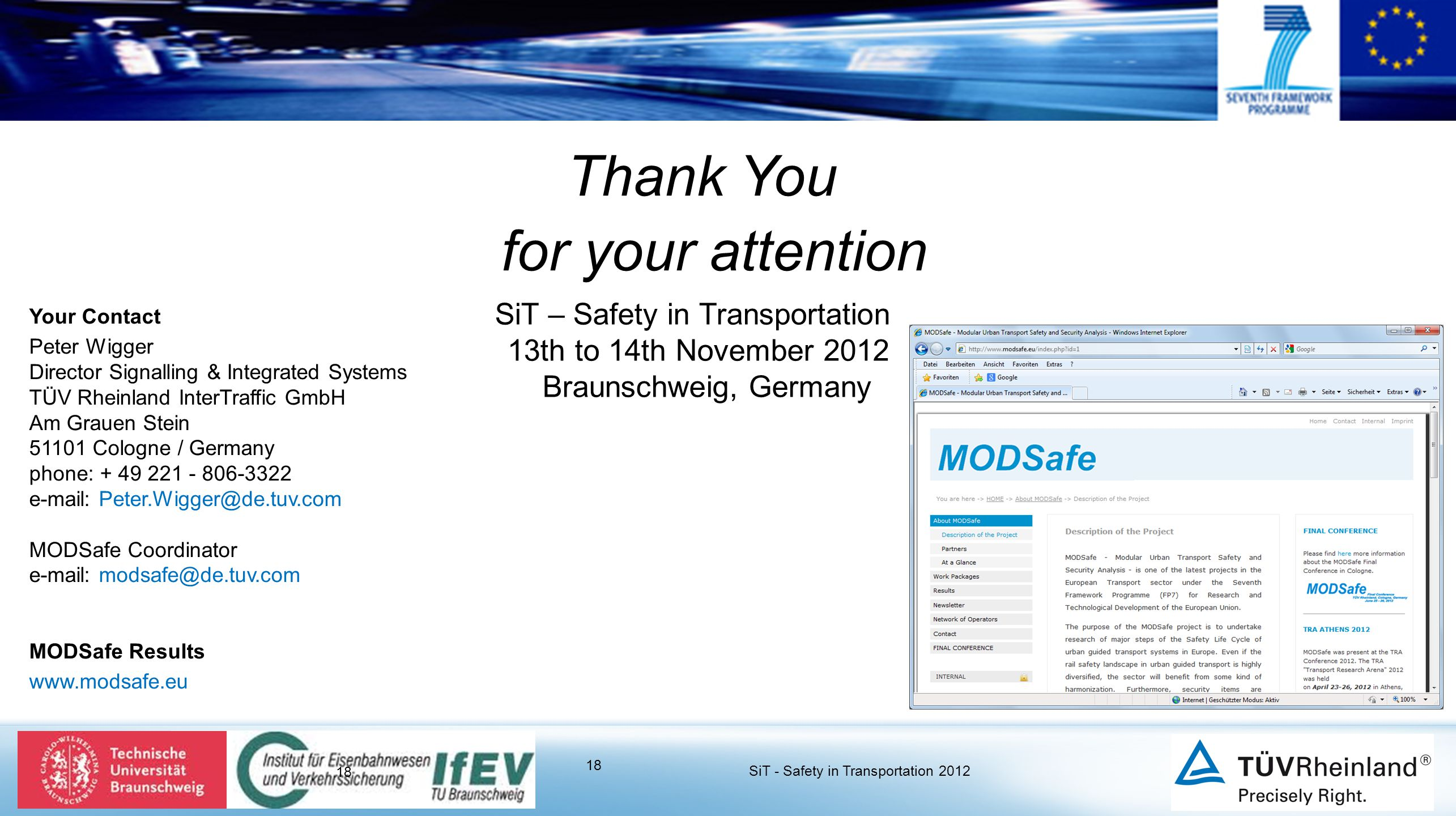 18 Thank You for your attention SiT – Safety in Transportation 13th to 14th November 2012 Braunschweig, Germany 18 SiT - Safety in Transportation 2012 Your Contact Peter Wigger Director Signalling & Integrated Systems TÜV Rheinland InterTraffic GmbH Am Grauen Stein 51101 Cologne / Germany phone: + 49 221 - 806-3322 e-mail: Peter.Wigger@de.tuv.com MODSafe Coordinator e-mail: modsafe@de.tuv.com MODSafe Results www.modsafe.eu