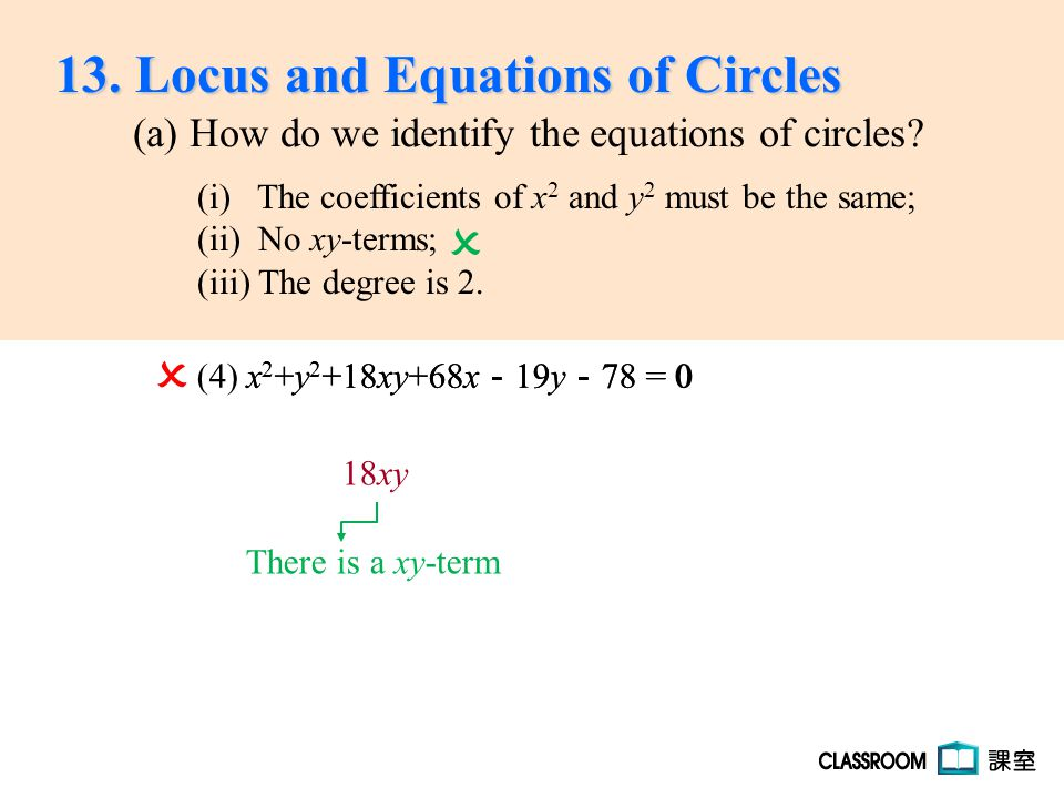 x 2 +y 2 +18xy+68x - 19y - 78 = 0  (4) x 2 +y 2 +18xy+68x - 19y - 78 = 0 18xy There is a xy-term  13. Locus and Equations of Circles (a) How do we i