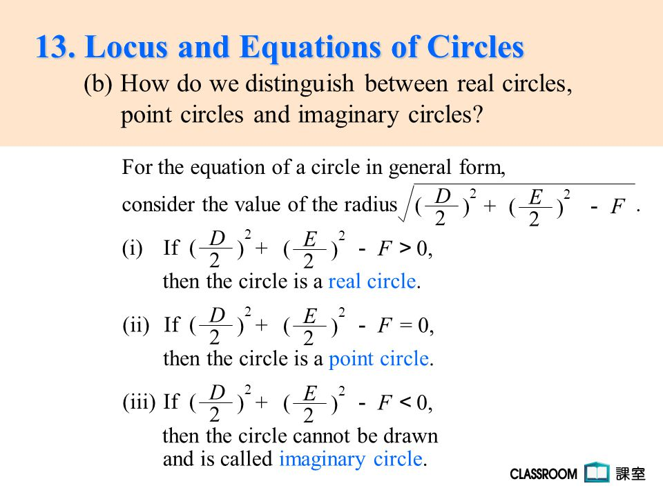 For the equation of a circle in general form, consider the value of the radius. (i) If then the circle is a real circle. E 2 ( ) 2 + - F D 2 ( ) 2 (ii