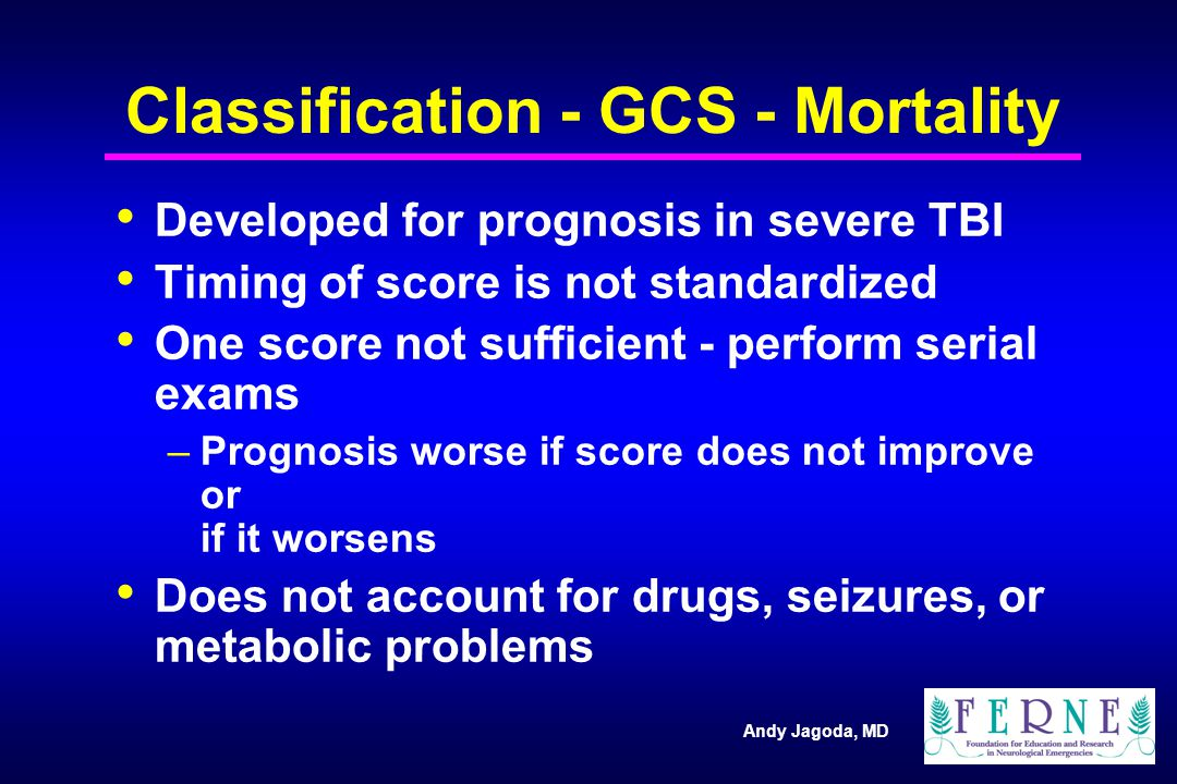 Andy Jagoda, MD Classification - GCS - Mortality Developed for prognosis in severe TBI Timing of score is not standardized One score not sufficient - perform serial exams –Prognosis worse if score does not improve or if it worsens Does not account for drugs, seizures, or metabolic problems