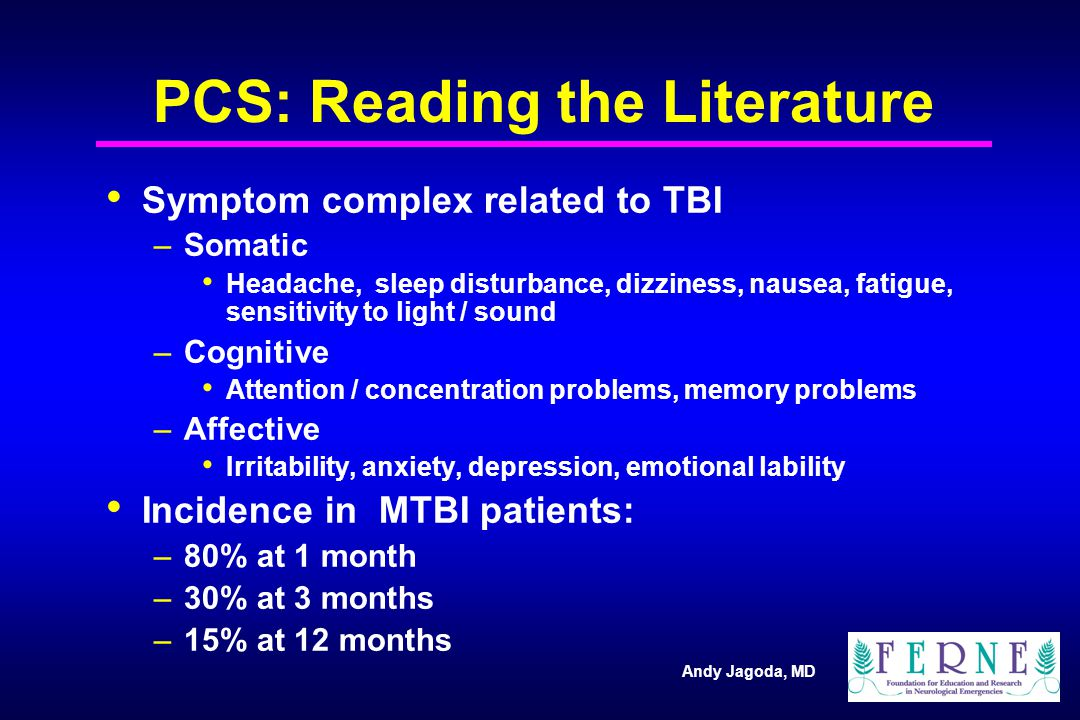 Andy Jagoda, MD PCS: Reading the Literature Symptom complex related to TBI –Somatic Headache, sleep disturbance, dizziness, nausea, fatigue, sensitivity to light / sound –Cognitive Attention / concentration problems, memory problems –Affective Irritability, anxiety, depression, emotional lability Incidence in MTBI patients: –80% at 1 month –30% at 3 months –15% at 12 months