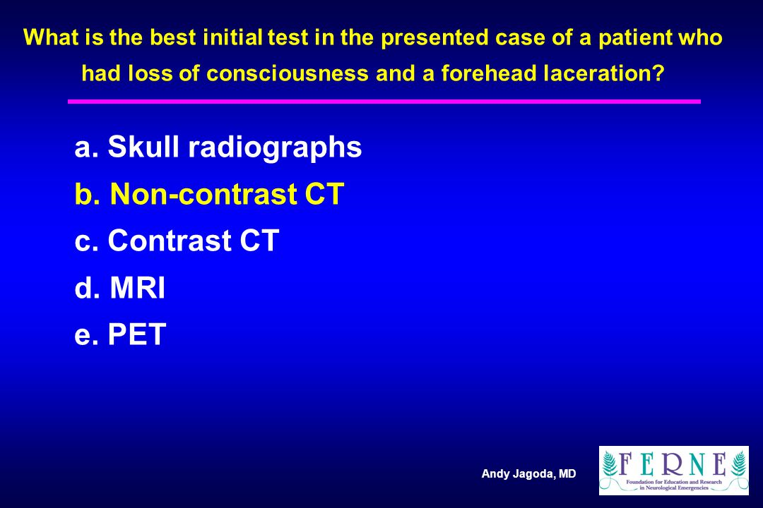 Andy Jagoda, MD What is the best initial test in the presented case of a patient who had loss of consciousness and a forehead laceration.