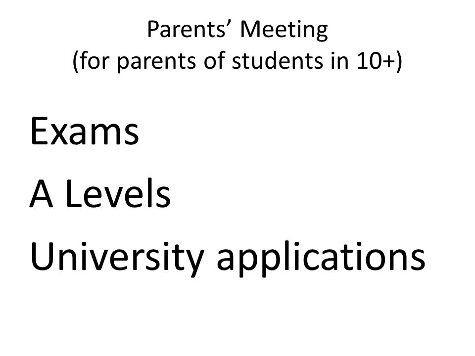 Parents' Meeting (for parents of students in 10+) Exams A Levels University applications