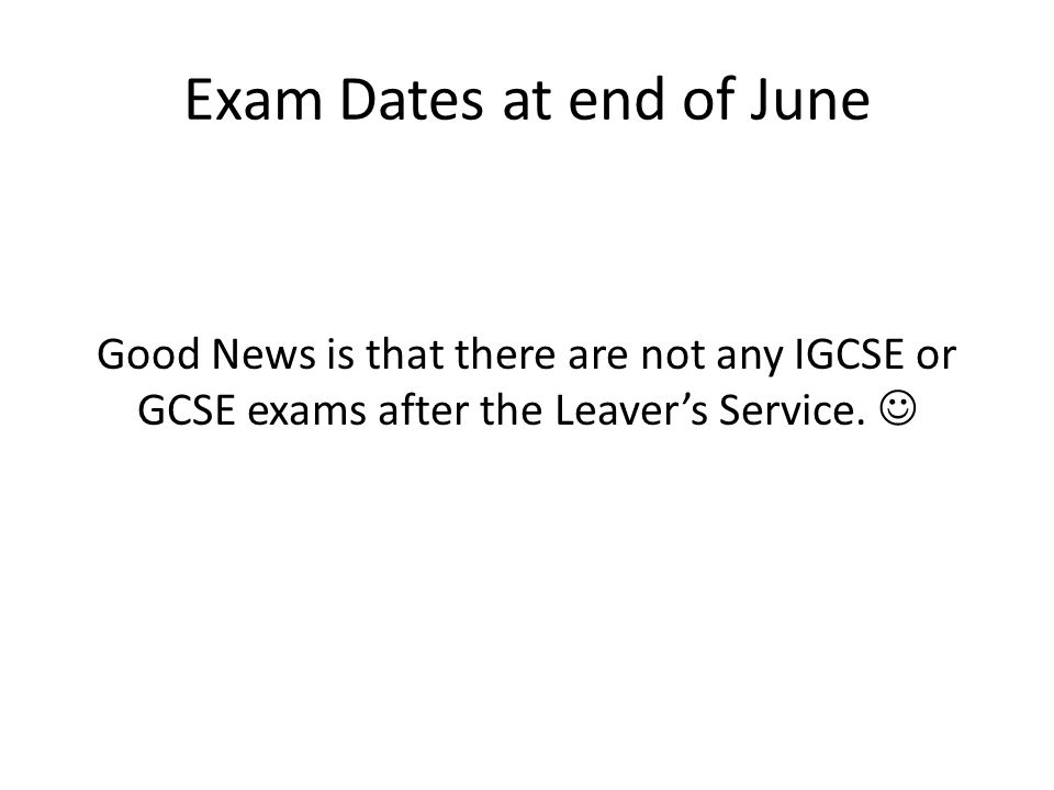Exam Dates at end of June Good News is that there are not any IGCSE or GCSE exams after the Leaver's Service.