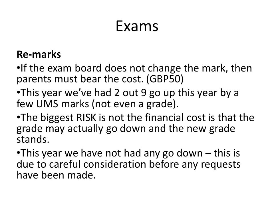 Exams Re-marks If the exam board does not change the mark, then parents must bear the cost.