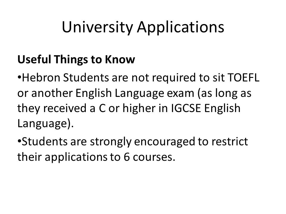University Applications Useful Things to Know Hebron Students are not required to sit TOEFL or another English Language exam (as long as they received a C or higher in IGCSE English Language).