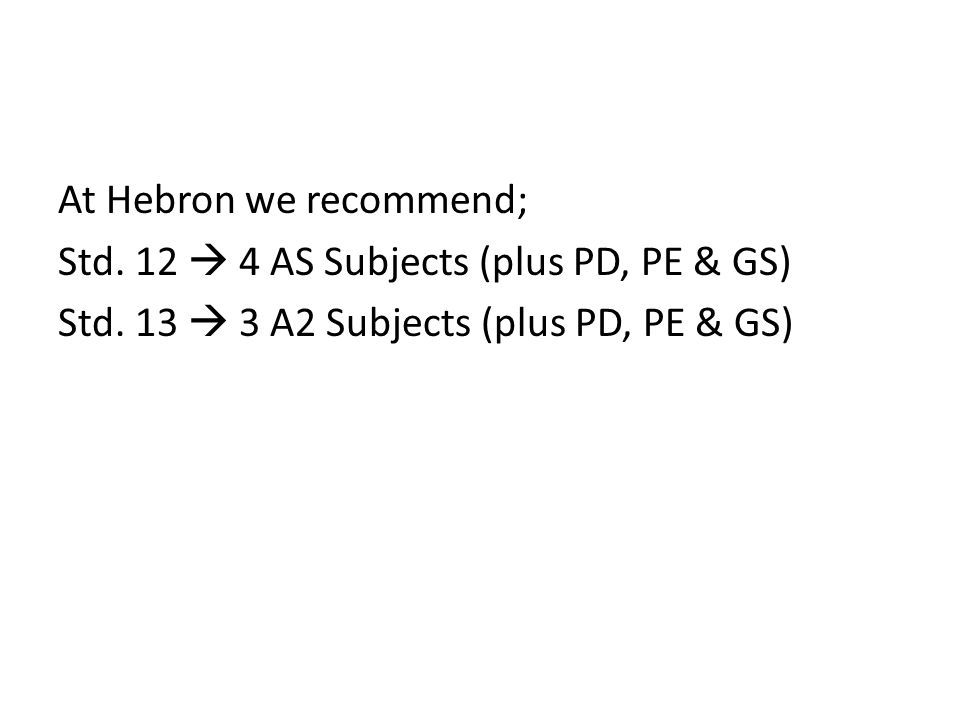 At Hebron we recommend; Std. 12  4 AS Subjects (plus PD, PE & GS) Std.