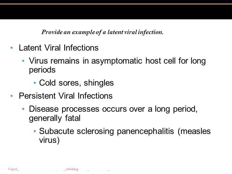 Copyright © 2004 Pearson Education, Inc., publishing as Benjamin Cummings Latent Viral Infections Virus remains in asymptomatic host cell for long periods Cold sores, shingles Persistent Viral Infections Disease processes occurs over a long period, generally fatal Subacute sclerosing panencephalitis (measles virus) Provide an example of a latent viral infection.
