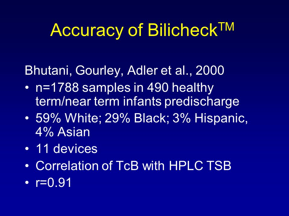 Accuracy of Bilicheck TM Bhutani, Gourley, Adler et al., 2000 n=1788 samples in 490 healthy term/near term infants predischarge 59% White; 29% Black;