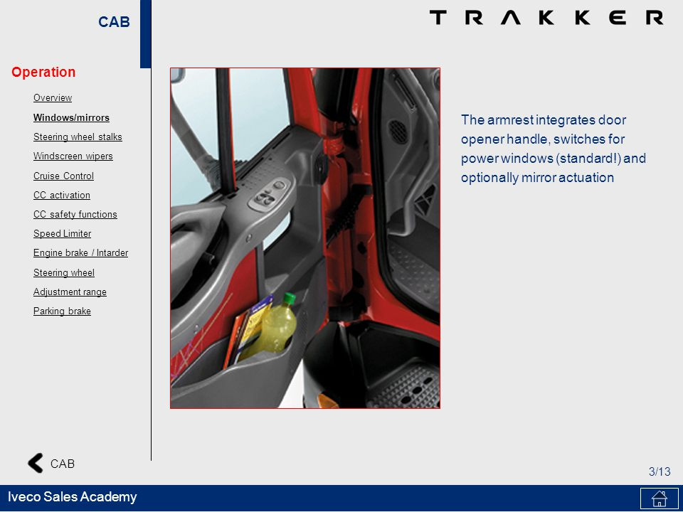 CAB 3/13 CAB Iveco Sales Academy The armrest integrates door opener handle, switches for power windows (standard!) and optionally mirror actuation Ope