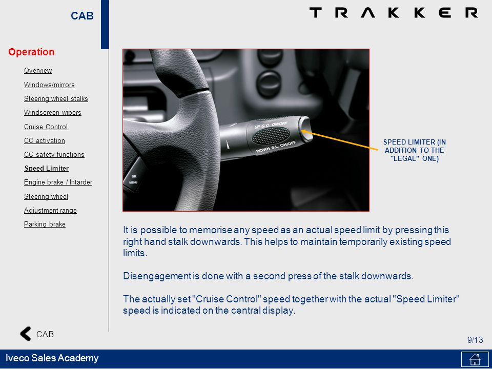 CAB 9/13 CAB Iveco Sales Academy SPEED LIMITER (IN ADDITION TO THE LEGAL ONE) It is possible to memorise any speed as an actual speed limit by pressing this right hand stalk downwards.