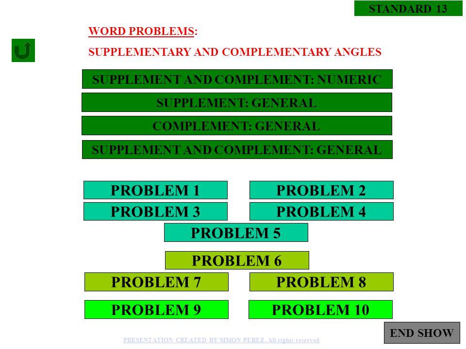 1 PROBLEM 1 PROBLEM 3 PROBLEM 2 PROBLEM 4 PROBLEM 5 PROBLEM 8PROBLEM 7 PROBLEM 6 STANDARD 13 SUPPLEMENT AND COMPLEMENT: NUMERIC PROBLEM 10PROBLEM 9 PRESENTATION CREATED BY SIMON PEREZ.