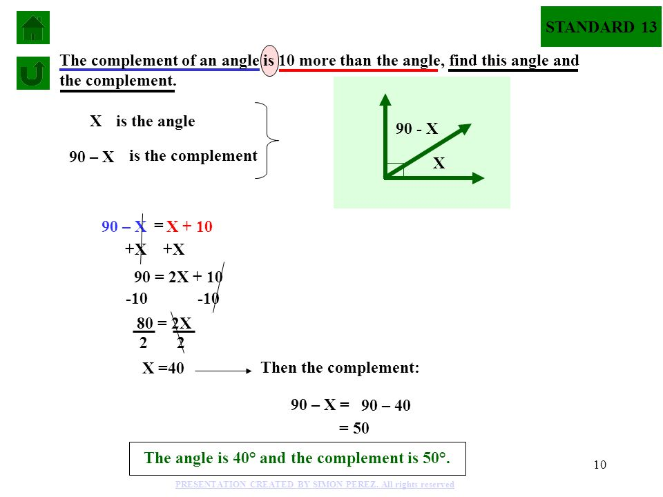 10 Xis the angle 90 – X is the complement 90 – X = X + 10 The complement of an angle is 10 more than the angle, find this angle and the complement. +X