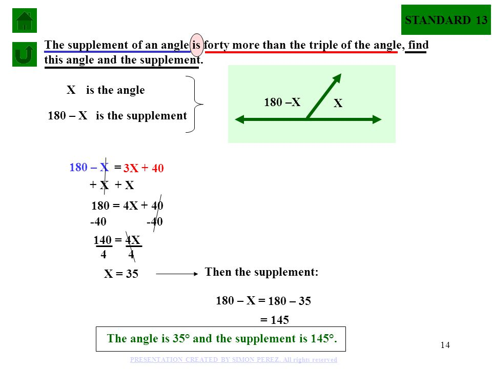 14 Xis the angle 180 – X is the supplement 180 – X = 3X + 40 The supplement of an angle is forty more than the triple of the angle, find this angle and the supplement.