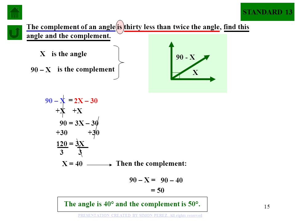 15 Xis the angle 90 – X is the complement 90 – X = 2X – 30 The complement of an angle is thirty less than twice the angle, find this angle and the complement.