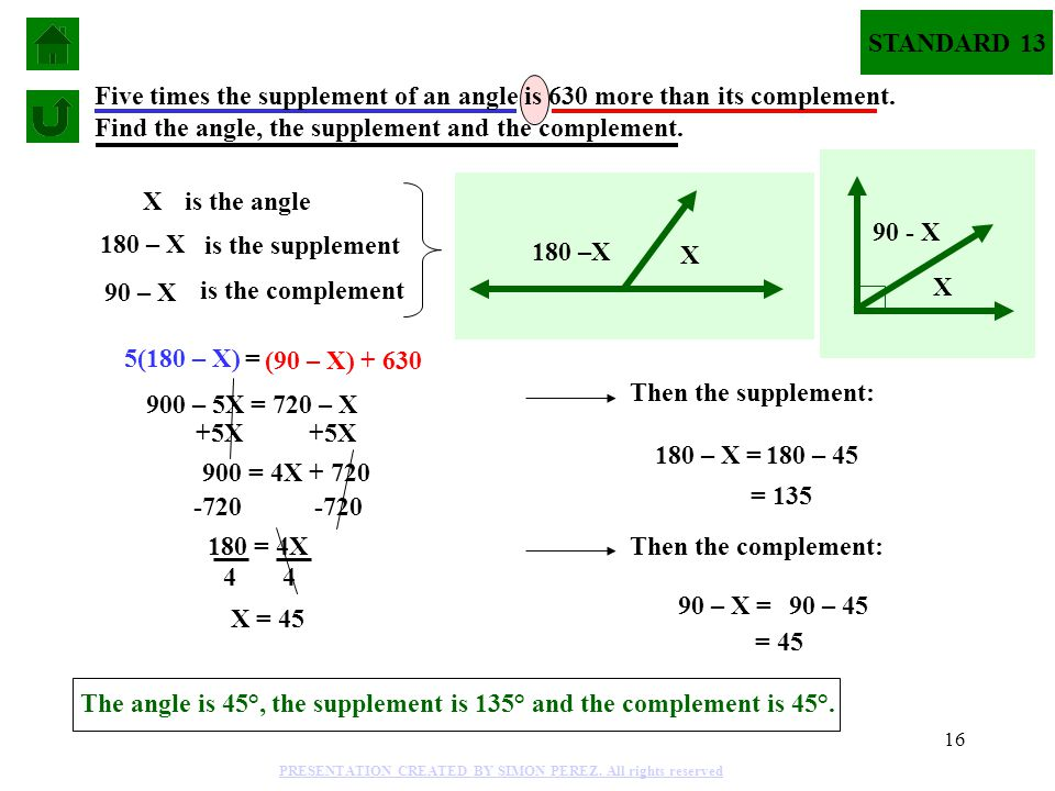 16 Xis the angle 180 – X is the supplement 5(180 – X) = (90 – X) + 630 Five times the supplement of an angle is 630 more than its complement.
